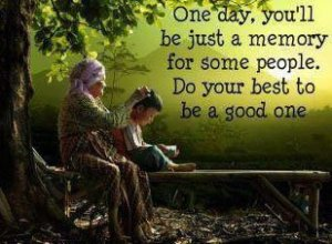 One day, you will be just a memory for some people, do your best to be a good one